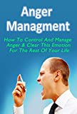 Anger Management: How To Control And Manage Anger & Clear This Emotion For The Rest Of Your Life (Anger Management, Anger Management For Women, Anger Management     Anger Management Guide, Anger Issue)