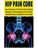 Hip Pain CureHow: To Treat Hip Pain, How To Prevent Hip Pain, All Natural Remedies For Hip Pain, Medical Cures For Hip Pain, Along With Exercises And Rehab For Hip Pain Relief