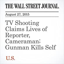 TV Shooting Claims Lives of Reporter, Cameraman; Gunman Kills Self (       UNABRIDGED) by Valerie Bauerlein, Devlin Barrett Narrated by Alexander Quincy