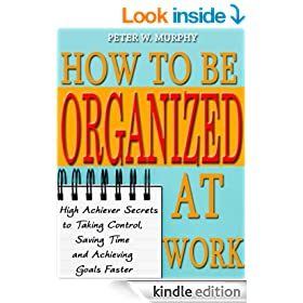 How to Be Organized at Work - High Achiever Secrets to Taking Control, Saving Time and Achieving Goals Faster
