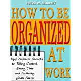 How to Be Organized at Work - High Achiever Secrets to Taking Control, Saving Time and Achieving Goals Fasterby Peter W. Murphy