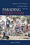 Adam Criblez Parading Patriotism: Independence Day Celebrations in the Urban Midwest 1826-1876 (Early American Places)