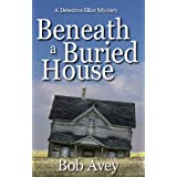 Beneath a Buried House (Detective Elliot Mystery) ~ Bob Avey