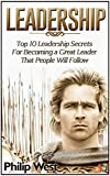 Leadership: Top 10 Leadership Secrets For Becoming a Great Leader That People Will Follow (Leadership, leadership and self deception, leadership books)
