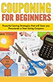 Couponing for Beginners: Powerful Saving Strategies that will Save you Thousands a Year Using Coupons