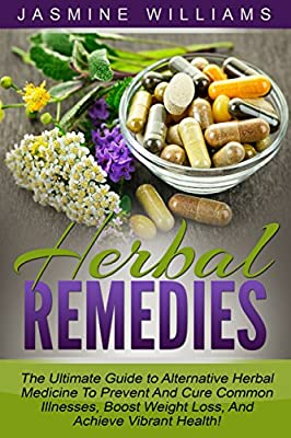 Herbal Remedies: The Ultimate Guide to Alternative Herbal Medicine To Prevent And Cure Common Illnesses, Boost Weight Loss, And Achieve Vibrant Health! (Stress Relief, Pain Relief, Herbal Recipes)