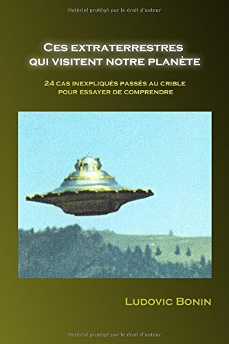 Ces extraterrestres qui visitent notre planète: 24 cas inexpliqués passés au crible pour essayer de comprendre