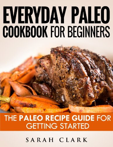 Everyday Paleo Cookbook For Beginners  The Paleo Recipe Guide For Getting Started by Sarah Clark