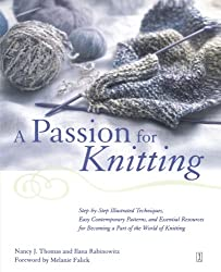 A Passion for Knitting : Step-by-Step Illustrated Techniques, Easy Contemporary Patterns, and Essential Resources for Becoming Part of the World of Knitting