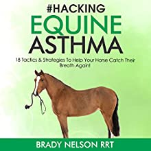 Hacking Equine Asthma: 18 Tactics to Help Your Horse Catch Their Breath Again Audiobook by Brady Nelson RRT Narrated by Brady Nelson RRT