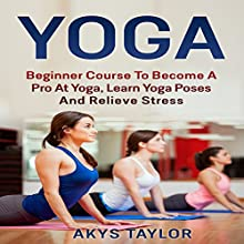 Beginner Course to Become a Pro at Yoga, Learn Yoga Poses and Relieve Stress Audiobook by Akys Taylor Narrated by Anne Valliere