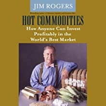 Hot Commodities: How Anyone Can Invest Profitably in the World's Best Market (       UNABRIDGED) by Jim Rogers Narrated by John McLain