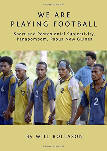 We Are Playing Football: Sport and Postcolonial Subjectivity, Panapompom, Papua New Guinea