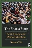 Bassam Tibi The Sharia State: Arab Spring and Democratization
