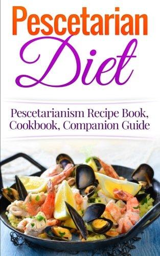 Pescetarian Diet: Pescetarianism Recipe Book, Cookbook, Companion Guide (Seafood Plan, Fish, Shellfish, Lacto-Ovo Vegetarian, Mediterranean, Pesco-Vegetarian)
