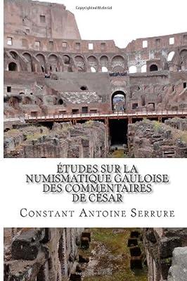 Études sur la numismatique gauloise des Commentaires de César par Constant Antoine Serrure