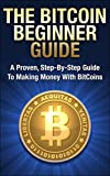 The Bitcoin Beginner Guide: A Proven, Step-By-Step Guide To Making Money With Bitcoins (Bitcoin Mining, Bitcoin Guide, Bitcoin Trading) (Bitcoin Mining, ... Beginner, Bitcoin Guide, Bitcoin Trading)