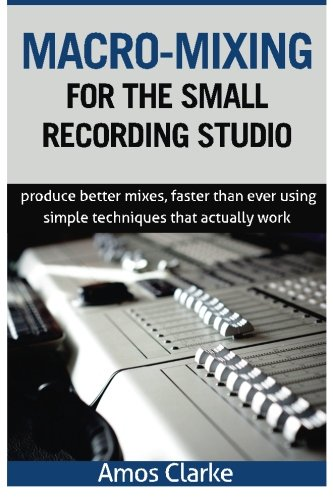 Macro-Mixing for the Small Recording Studio: Produce better mixes, faster than ever using simple techniques that actually work (Mixing Small Studio compare prices)