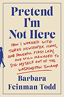 Book Cover: Pretend I'm Not Here: How I Worked with Three Newspaper Icons, One Powerful First Lady, and Still Managed to Dig Myself Out of the Washington Swamp