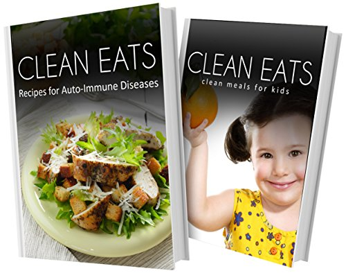Recipes For Auto-Immune Diseases And Clean Meals For Kids: 2 Book Combo (Clean Eats)