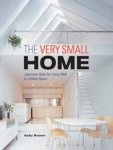 The Very Small Home: Japanese Ideas for Living Well in Limited Space: Japanese Ideas for Living Well in Limited Space