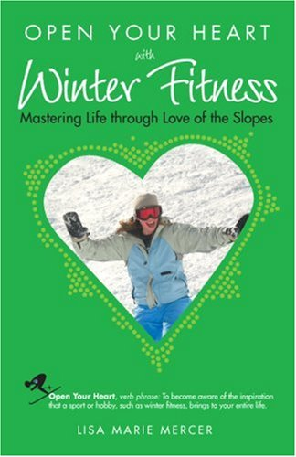 Open Your Heart With Winter Fitness: Mastering Life Through Love of the Slopes (Open Your Heart)
