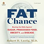 Fat Chance: Beating the Odds Against Sugar, Processed Food, Obesity, and Disease | Robert H. Lustig