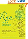 Run Like a Mother: How to Get Moving-...