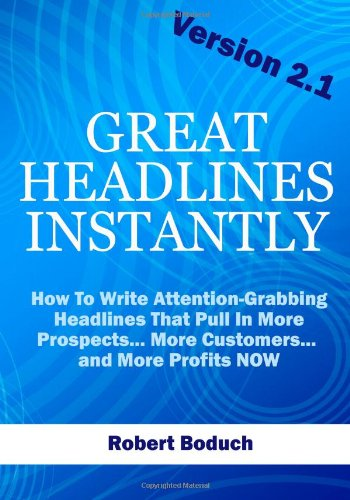 Great Headlines Instantly 2.1: How To Write Attention-Grabbing Headlines That Pull In More Prospects... More Customers..