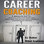 Career Coaching: 3 Manuscripts: How Outliers Stop Being Lazy, Don't Wait for Opportunity Create It, and Conversation Tactics | SJ Baker,Mikel Ivanson