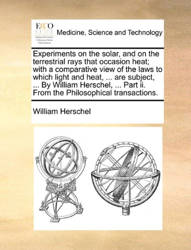 Experiments on the solar, and on the terrestrial rays that occasion heat; with a comparative view of the laws to which light and heat, ... are ... Part ii. From the Philosophical transactions.