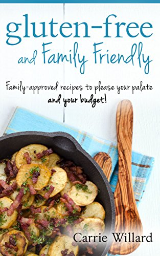 Gluten-Free and Family Friendly: Gluten-free, family-approved recipes to please your palate - and your budget! by Carrie Willard