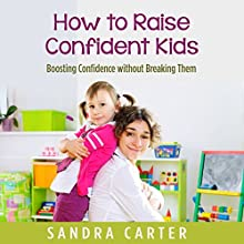 How to Raise Confident Kids: Boosting Confidence Without Breaking Them (       UNABRIDGED) by Sandra Carter Narrated by Detris D. Brown