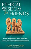 Ethical Wisdom for Friends: How to Navigate Life's Most Complicated, Curious, and Common Relationship Dilemmas (0757317278) by Matousek, Mark