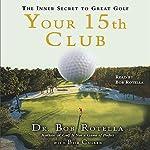 Your 15th Club: The Inner Secret to Great Golf | Bob Rotella,Bob Cullen