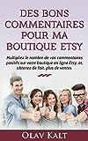 Des bons commentaires pour ma boutique Etsy: Multipliez le nombre de vos commentaires positifs sur votre boutique en ligne Etsy, et , obtenez de fait, plus de ventes....