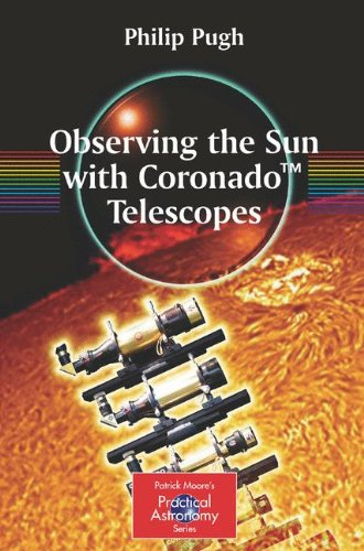 Observing the Sun with Coronado(TM) Telescopes (The Patrick Moore Practical Astronomy Series)