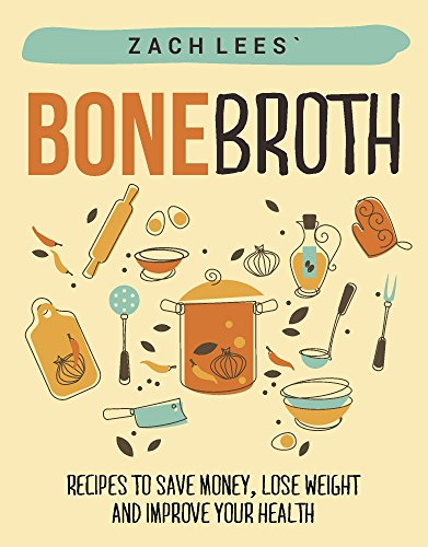 Bone Broth: Recipes to Save Money, Lose Weight and Improve Your Health (Declutter your Life - The Goal of Minimalism) by Zach Lees