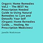 Organic Home Remedies Volume 2: The Best No Prescription Needed Guide to Using Natural Remedies to Cure and Detoxify Your Self | Janelle Watkinson