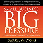 Small Business Big Pressure: A Faith-Based Approach to Guide the Ambitious Entrepreneur | Darryl W. Lyons