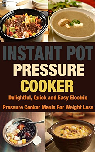 Instant Pot Pressure Cooker: Delightful, Quick and Easy Electric Pressure Cooker Meals For Weight Loss by Debra Shaw