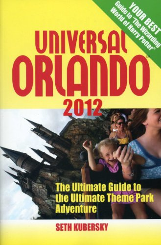 Universal Orlando 2012: The Ultimate Guide to the Ultimate Theme Park Adventure (Universal Orlando: The Ultimate Guide to the Ultimate Theme Park Adventure)