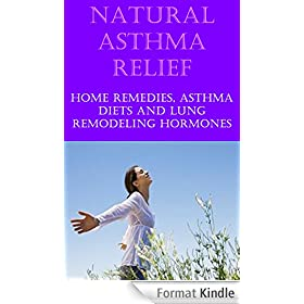 Natural Asthma Cure and Relief: Home Remedies for Asthma Relief, Asthma Diet, Treat Asthma at Home- Natural Cure for Asthma (English Edition)