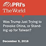 Was Trump Just Trying to Provoke China, or Standing Up for Taiwan? | The World Staff