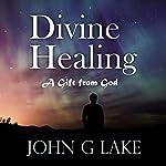 Divine Healing: A Gift from God | John G. Lake