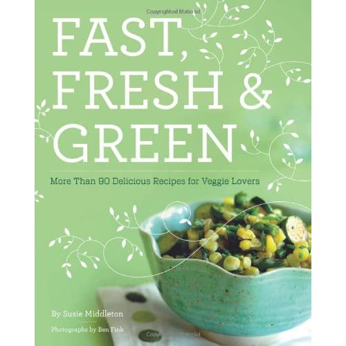 Fast Fresh & Green: More Than 90 Delicious Recipes for Veggie Lovers