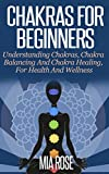 Chakras For Beginners: Understanding Chakras, Chakra Balancing And Chakra Healing, For Health And Wellness (Chakras, Chakra Balancing, Chakra Healing, Sprituality, Aura, Meditation)