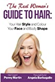The Real Woman's Guide to Hair: Simple Tips for Your Hair Style and Colour and Face and Body Shape