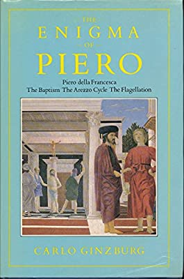The Enigma of Piero: Piero della Francesca, The Baptism, The Arezzo Cycle, The Flagellation (English and Italian Edition)