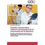 Estudio Comparativo Sobre La Percepcion de La Ensenanza de La Quimica: Estudio comparativo de dos grupos de estudiantes...